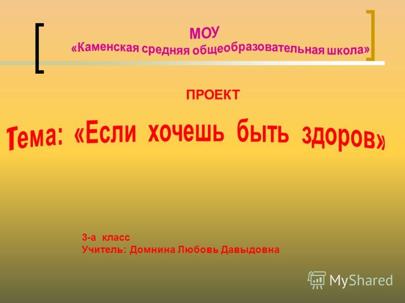ПРОЕКТ 3-а класс Учитель: Домнина Любовь Давыдовна