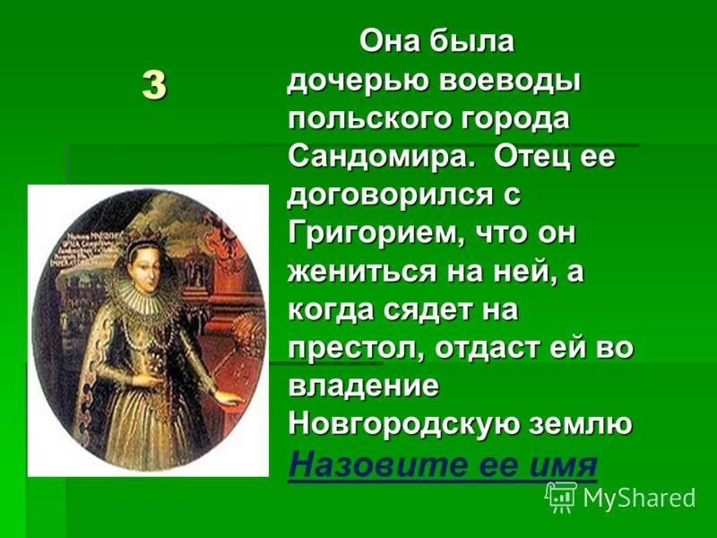 3 Она была дочерью воеводы польского города Сандомира. Отец ее договорился с Григорием, что он жениться на ней, а когда сядет на престол, отдаст ей во владение Новгородскую землю Она была дочерью воеводы польского города Сандомира. Отец ее договорилс