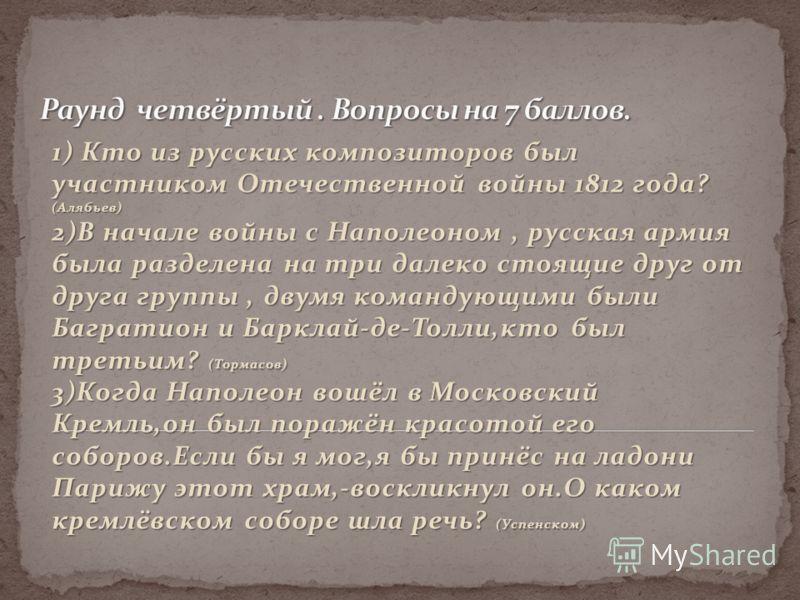 1) Кто из русских композиторов был участником Отечественной войны 1812 года? (Алябьев) 2)В начале войны с Наполеоном, русская армия была разделена на три далеко стоящие друг от друга группы, двумя командующими были Багратион и Барклай-де-Толли,кто бы