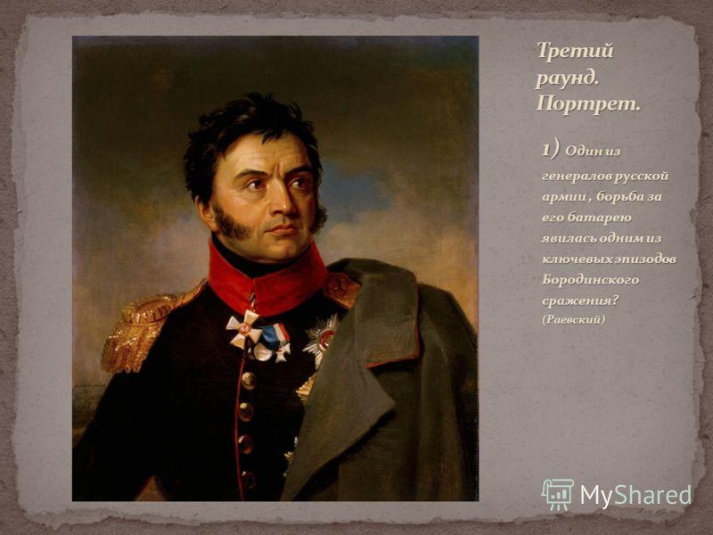 1) Один из генералов русской армии, борьба за его батарею явилась одним из ключевых эпизодов Бородинского сражения? (Раевский)