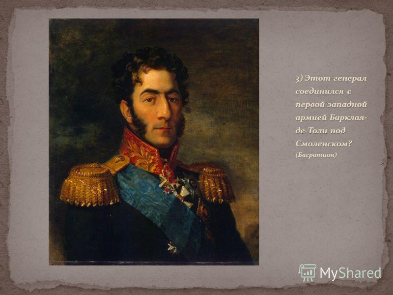 3) Этот генерал соединился с первой западной армией Барклая- де-Толи под Смоленском? (Багратион)
