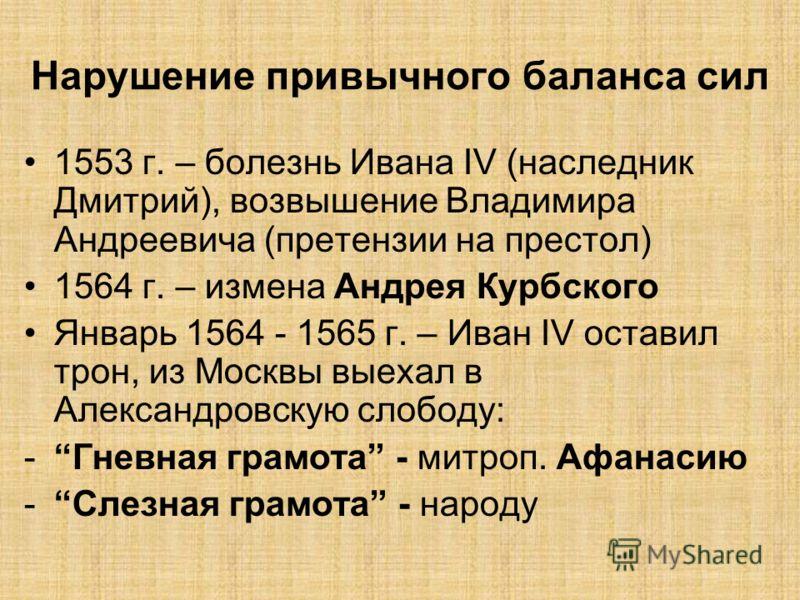 Нарушение привычного баланса сил 1553 г. – болезнь Ивана IV (наследник Дмитрий), возвышение Владимира Андреевича (претензии на престол) 1564 г. – измена Андрея Курбского Январь 1564 - 1565 г. – Иван IV оставил трон, из Москвы выехал в Александровскую