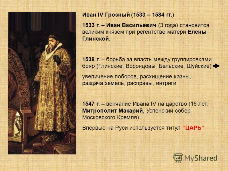 Иван IV Грозный (1533 – 1584 гг.) 1533 г. – Иван Васильевич (3 года) становится великим князем при регентстве матери Елены Глинской. 1538 г. – борьба за власть между группировками бояр (Глинские, Воронцовы, Бельские, Шуйские) увеличение поборов, расх