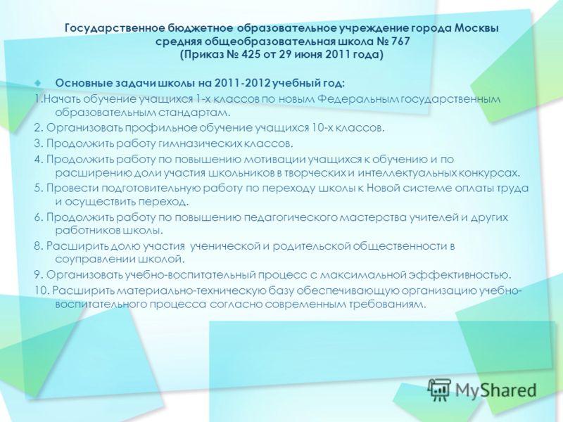 Государственное бюджетное образовательное учреждение города Москвы средняя общеобразовательная школа 767 (Приказ 425 от 29 июня 2011 года) Основные задачи школы на 2011-2012 учебный год: 1.Начать обучение учащихся 1-х классов по новым Федеральным гос
