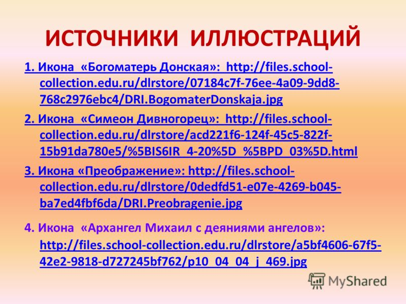 ИСТОЧНИКИ ИЛЛЮСТРАЦИЙ 1. Икона «Богоматерь Донская»: http://files.school- collection.edu.ru/dlrstore/07184c7f-76ee-4a09-9dd8- 768c2976ebc4/DRI.BogomaterDonskaja.jpg 2. Икона «Симеон Дивногорец»: http://files.school- collection.edu.ru/dlrstore/acd221f