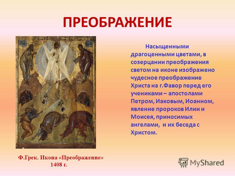 ПРЕОБРАЖЕНИЕ Насыщенными драгоценными цветами, в созерцании преображения светом на иконе изображено чудесное преображение Христа на г.Фавор перед его учениками – апостолами Петром, Иаковым, Иоанном, явление пророков Илии и Моисея, приносимых ангелами