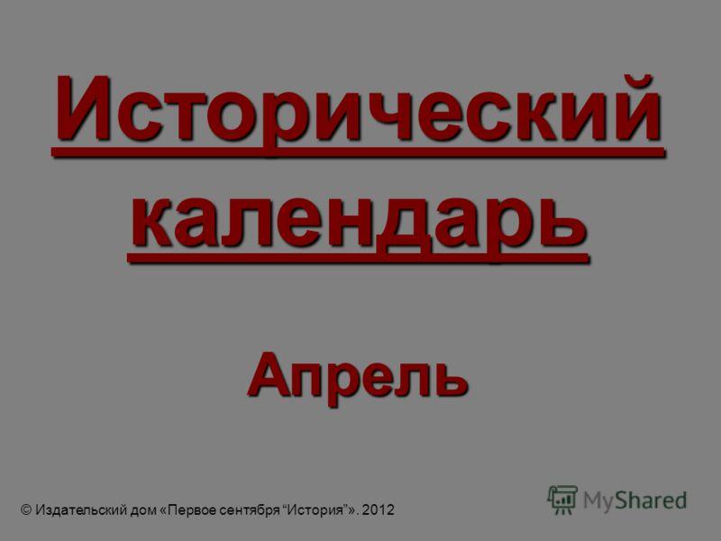 Исторический календарь Апрель © Издательский дом «Первое сентября История». 2012