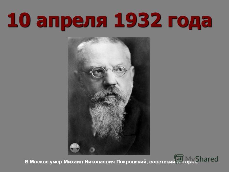 10 апреля 1932 года В Москве умер Михаил Николаевич Покровский, советский историк.