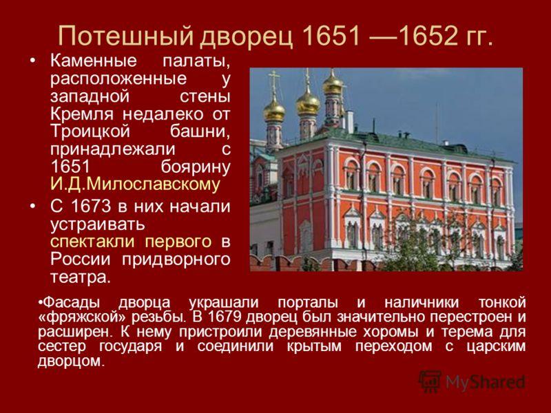 Потешный дворец 1651 1652 гг. Каменные палаты, расположенные у западной стены Кремля недалеко от Троицкой башни, принадлежали с 1651 боярину И.Д.Милославскому С 1673 в них начали устраивать спектакли первого в России придворного театра. Фасады дворца