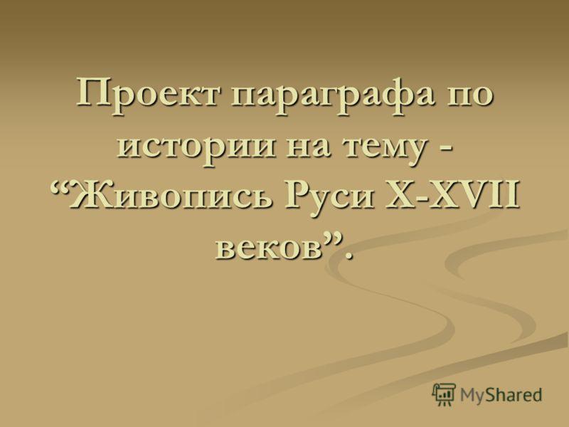 Проект параграфа по истории на тему -Живопись Руси X-XVII веков.