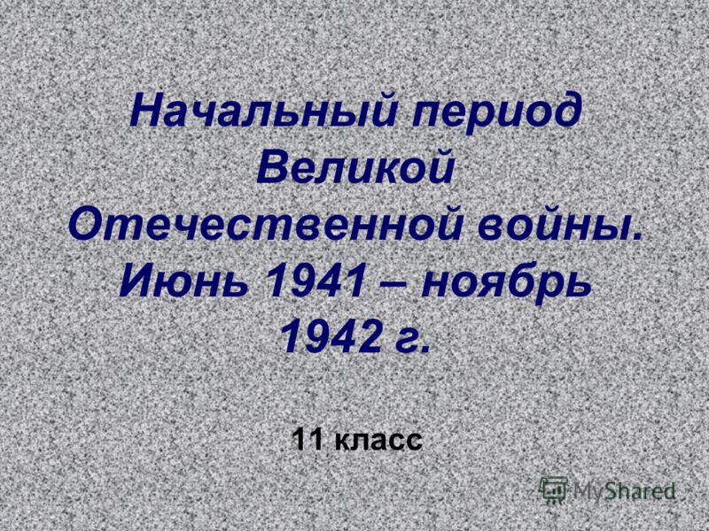 Начальный период Великой Отечественной войны. Июнь 1941 – ноябрь 1942 г. 11 класс