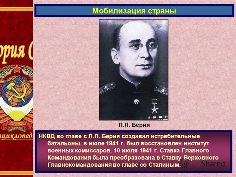 НКВД во главе с Л.П. Берия создавал истребительные батальоны, в июле 1941 г. был восстановлен институт военных комиссаров. 10 июля 1941 г. Ставка Главного Командования была преобразована в Ставку Верховного Главнокомандования во главе со Сталиным. Мо