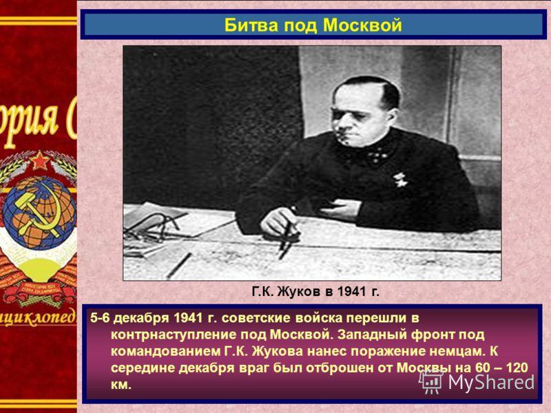 5-6 декабря 1941 г. советские войска перешли в контрнаступление под Москвой. Западный фронт под командованием Г.К. Жукова нанес поражение немцам. К середине декабря враг был отброшен от Москвы на 60 – 120 км. Битва под Москвой Г.К. Жуков в 1941 г.