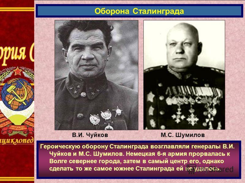 Героическую оборону Сталинграда возглавляли генералы В.И. Чуйков и М.С. Шумилов. Немецкая 6-я армия прорвалась к Волге севернее города, затем в самый центр его, однако сделать то же самое южнее Сталинграда ей не удалось. Оборона Сталинграда В.И. Чуйк