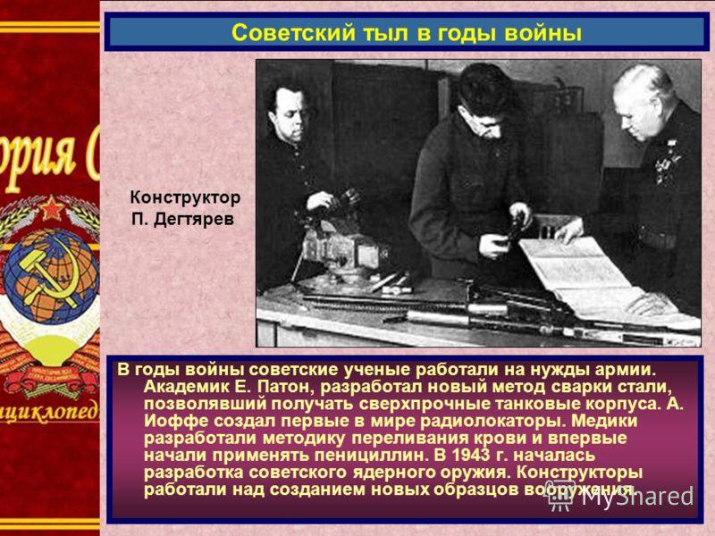 В годы войны советские ученые работали на нужды армии. Академик Е. Патон, разработал новый метод сварки стали, позволявший получать сверхпрочные танковые корпуса. А. Иоффе создал первые в мире радиолокаторы. Медики разработали методику переливания кр