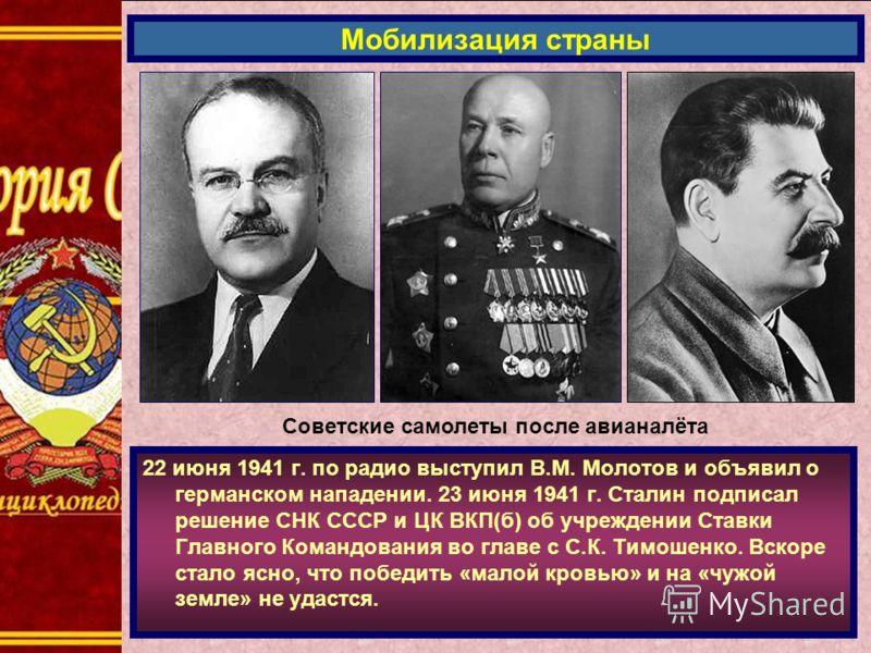 22 июня 1941 г. по радио выступил В.М. Молотов и объявил о германском нападении. 23 июня 1941 г. Сталин подписал решение СНК СССР и ЦК ВКП(б) об учреждении Ставки Главного Командования во главе с С.К. Тимошенко. Вскоре стало ясно, что победить «малой