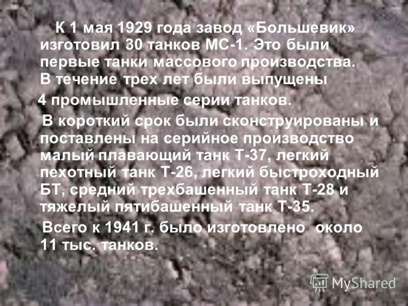 К 1 мая 1929 года завод «Большевик» изготовил 30 танков МС-1. Это были первые танки массового производства. В течение трех лет были выпущены 4 промышленные серии танков. В короткий срок были сконструированы и поставлены на серийное производство малый