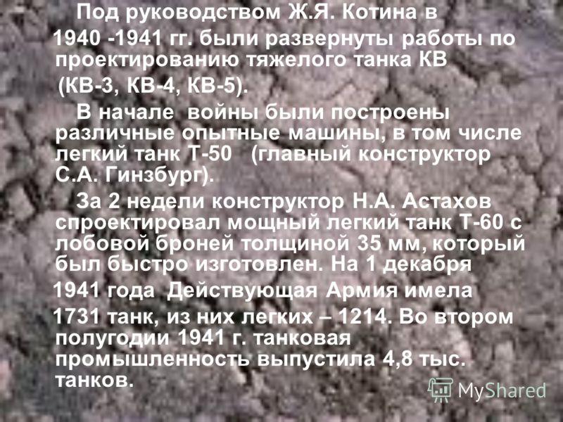 Под руководством Ж.Я. Котина в 1940 -1941 гг. были развернуты работы по проектированию тяжелого танка КВ (КВ-3, КВ-4, КВ-5). В начале войны были построены различные опытные машины, в том числе легкий танк Т-50 (главный конструктор С.А. Гинзбург). За