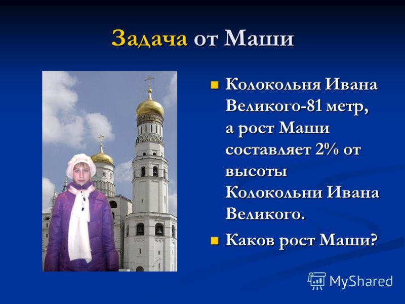 Задача от Маши Колокольня Ивана Великого-81 метр, а рост Маши составляет 2% от высоты Колокольни Ивана Великого. Каков рост Маши?