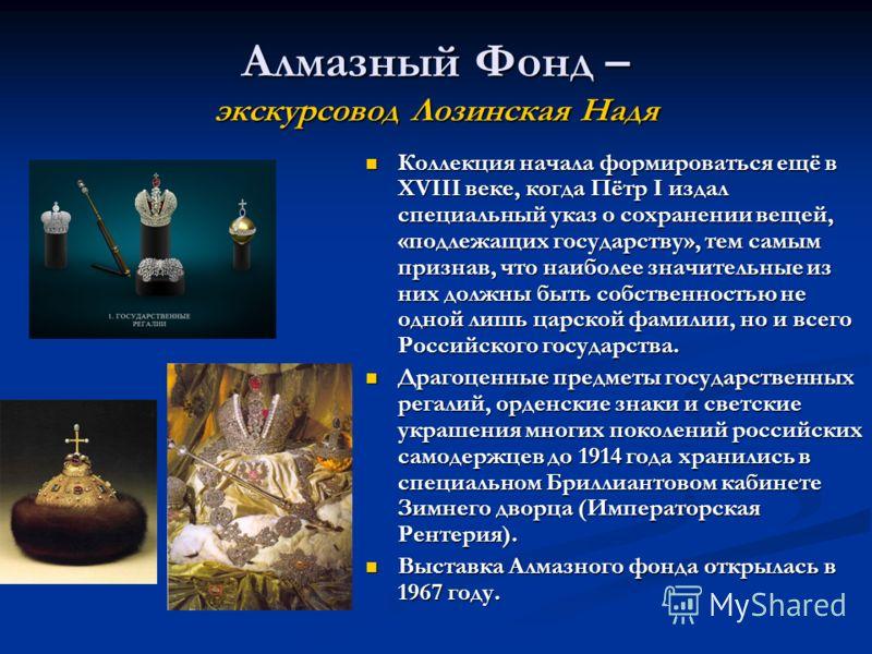 Алмазный Фонд – экскурсовод Лозинская Надя Коллекция начала формироваться ещё в XVIII веке, когда Пётр I издал специальный указ о сохранении вещей, «подлежащих государству», тем самым признав, что наиболее значительные из них должны быть собственност