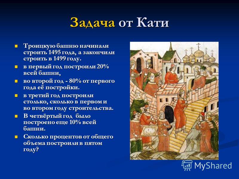 Задача от Кати Троицкую башню начинали строить 1495 года, а закончили строить в 1499 году. Троицкую башню начинали строить 1495 года, а закончили строить в 1499 году. в первый год построили 20% всей башни, в первый год построили 20% всей башни, во вт