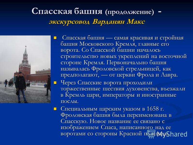 Спасская башня (продолжение) - экскурсовод Варданян Макс Спасская башня самая красивая и стройная башня Московского Кремля, главные его ворота. Со Спасской башни началось строительство новых укреплений на восточной стороне Кремля. Первоначально башня