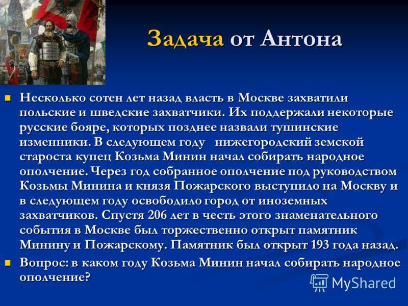 Задача от Антона Несколько сотен лет назад власть в Москве захватили польские и шведские захватчики. Их поддержали некоторые русские бояре, которых позднее назвали тушинские изменники. В следующем году нижегородский земской староста купец Козьма Мини