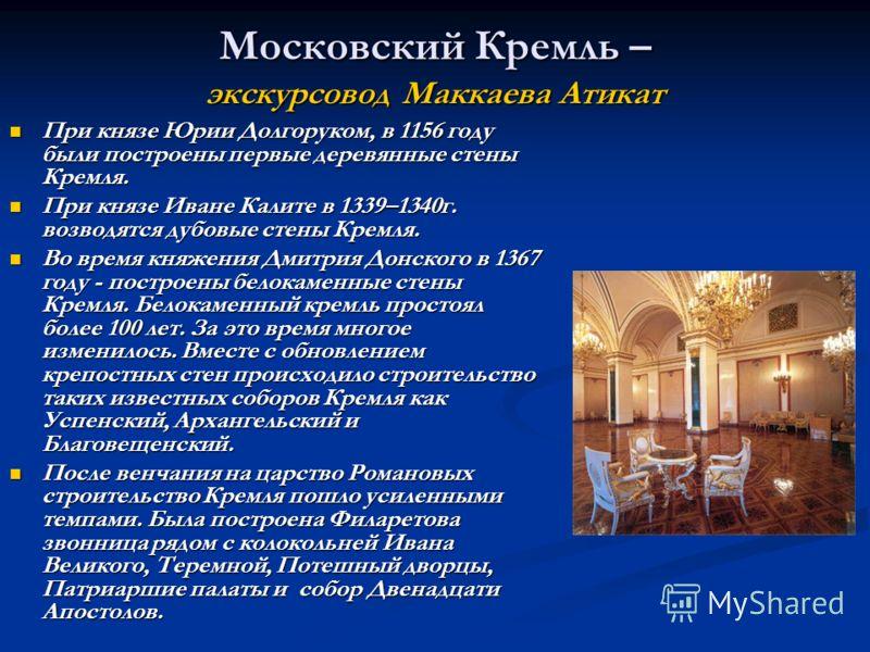 Московский Кремль – экскурсовод Маккаева Атикат При князе Юрии Долгоруком, в 1156 году были построены первые деревянные стены Кремля. При князе Юрии Долгоруком, в 1156 году были построены первые деревянные стены Кремля. При князе Иване Калите в 1339–