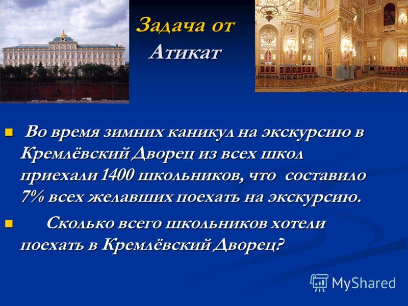 Задача от Атикат Во время зимних каникул на экскурсию в Кремлёвский Дворец из всех школ приехали 1400 школьников, что составило 7% всех желавших поехать на экскурсию. Во время зимних каникул на экскурсию в Кремлёвский Дворец из всех школ приехали 140