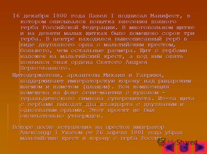 16 декабря 1800 года Павел I подписал Манифест, в котором описывался попытка внесения полного герба Российской Федерации. В многопольном щитке и на девяти малых щитках было помещено сорок три герба. В центре находился вышеописанный герб в виде двугла