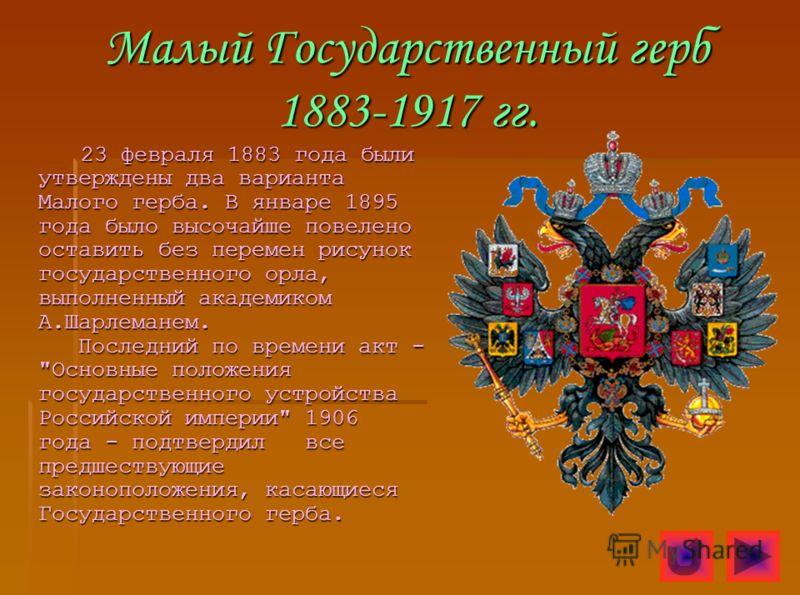 Малый Государственный герб 1883-1917 гг. 23 февраля 1883 года были утверждены два варианта Малого герба. В январе 1895 года было высочайше повелено оставить без перемен рисунок государственного орла, выполненный академиком А.Шарлеманем. Последний по
