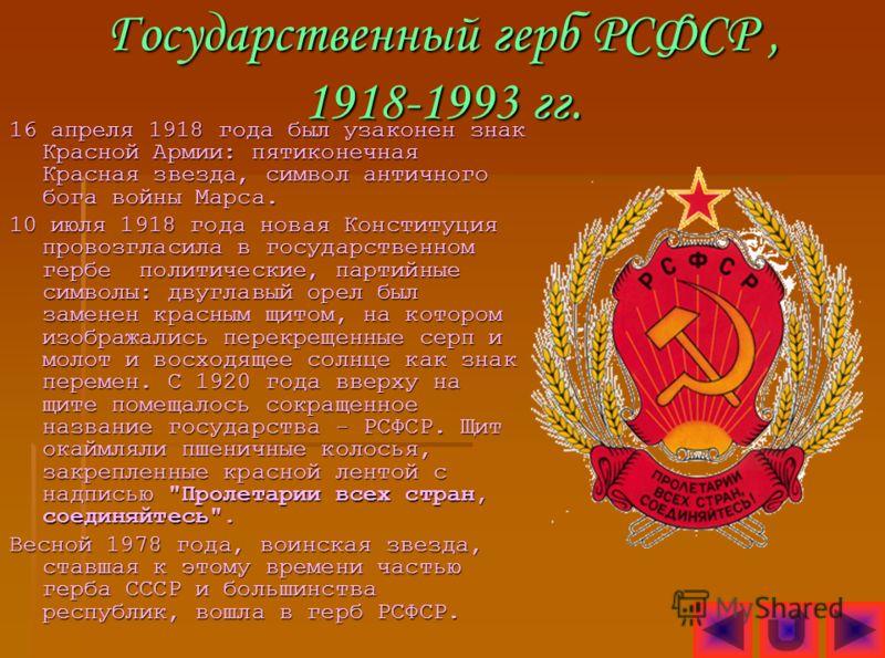 Государственный герб РСФСР, 1918-1993 гг. 16 апреля 1918 года был узаконен знак Красной Армии: пятиконечная Красная звезда, символ античного бога войны Марса. 10 июля 1918 года новая Конституция провозгласила в государственном гербе политические, пар