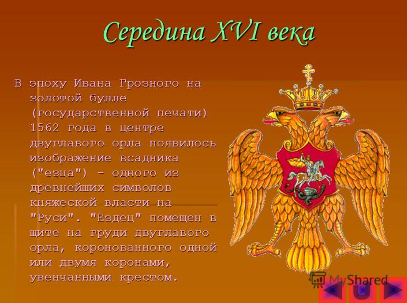 Середина XVI века В эпоху Ивана Грозного на золотой булле (государственной печати) 1562 года в центре двуглавого орла появилось изображение всадника (