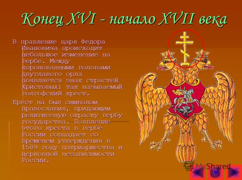 Конец XVI - начало XVII века В правление царя Федора Ивановича происходит небольшое изменение на гербе. Между коронованными головами двуглавого орла появляется знак страстей Христовых: так называемый голгофский крест. Крест на был символом православи
