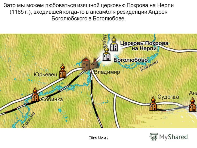 Eliza Małek13 Зато мы можем любоваться изящной церковью Покрова на Нерли (1165 г.), входившей когда-то в ансамбля резиденции Андрея Боголюбского в Боголюбове.