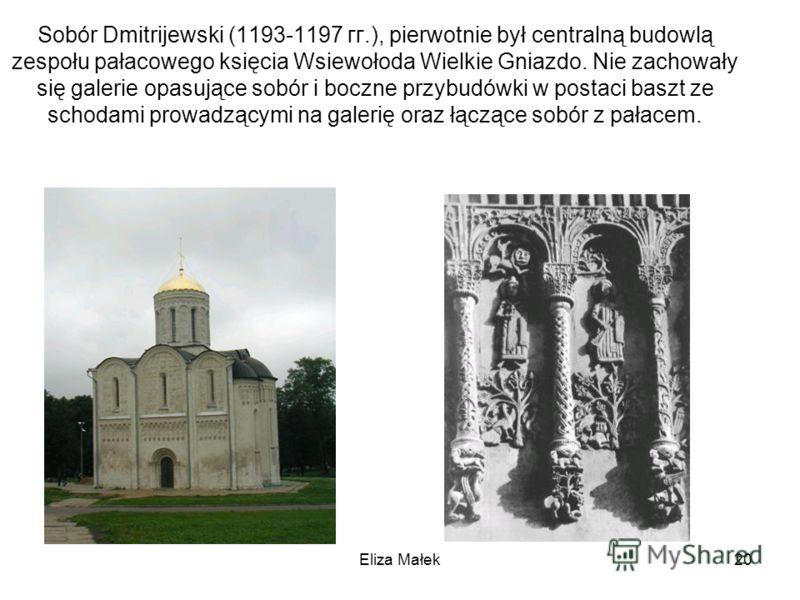 Eliza Małek20 Sobór Dmitrijewski (1193-1197 гг.), pierwotnie był centralną budowlą zespołu pałacowego księcia Wsiewołoda Wielkie Gniazdo. Nie zachowały się galerie opasujące sobór i boczne przybudówki w postaci baszt ze schodami prowadzącymi na galer