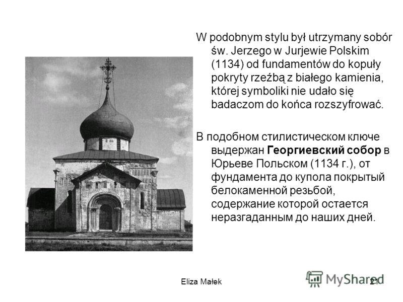 Eliza Małek21 W podobnym stylu był utrzymany sobór św. Jerzego w Jurjewie Polskim (1134) od fundamentów do kopuły pokryty rzeźbą z białego kamienia, której symboliki nie udało się badaczom do końca rozszyfrować. В подобном стилистическом ключе выдерж