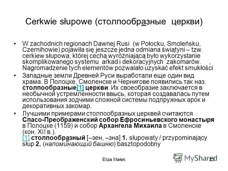 Eliza Małek23 Cerkwie słupowe (столпообразные церкви) W zachodnich regionach Dawnej Rusi (w Połocku, Smoleńsku, Czernihowie) pojawiła się jeszcze jedna odmiana świątyni – tzw. cerkiew słupowa, której cechą wyróżniającą było wykorzystanie skomplikowan