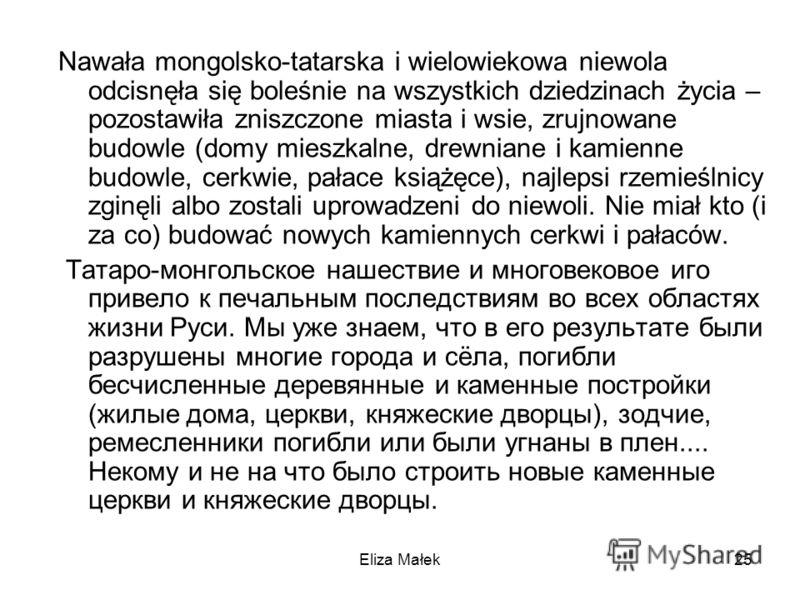 Eliza Małek25 Nawała mongolsko-tatarska i wielowiekowa niewola odcisnęła się boleśnie na wszystkich dziedzinach życia – pozostawiła zniszczone miasta i wsie, zrujnowane budowle (domy mieszkalne, drewniane i kamienne budowle, cerkwie, pałace książęce)