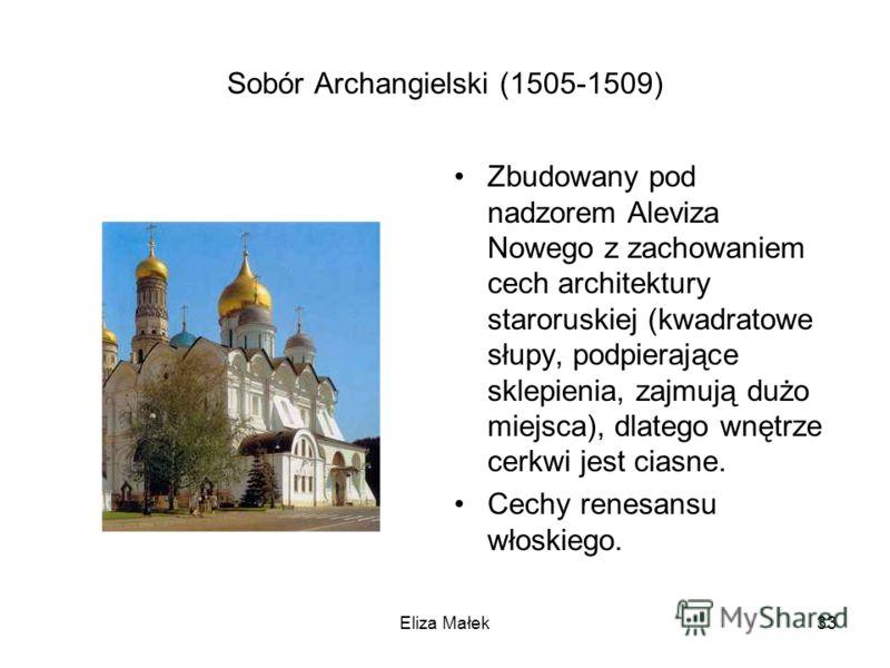 Sobór Archangielski (1505-1509) Zbudowany pod nadzorem Aleviza Nowego z zachowaniem cech architektury staroruskiej (kwadratowe słupy, podpierające sklepienia, zajmują dużo miejsca), dlatego wnętrze cerkwi jest ciasne. Cechy renesansu włoskiego. Eliza