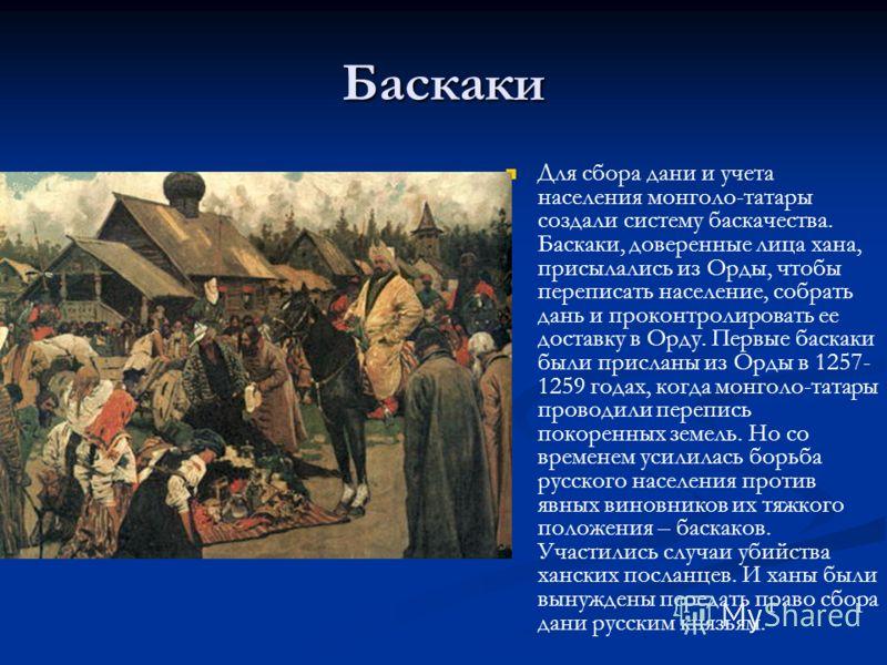 Баскаки Для сбора дани и учета населения монголо-татары создали систему баскачества. Баскаки, доверенные лица хана, присылались из Орды, чтобы переписать население, собрать дань и проконтролировать ее доставку в Орду. Первые баскаки были присланы из