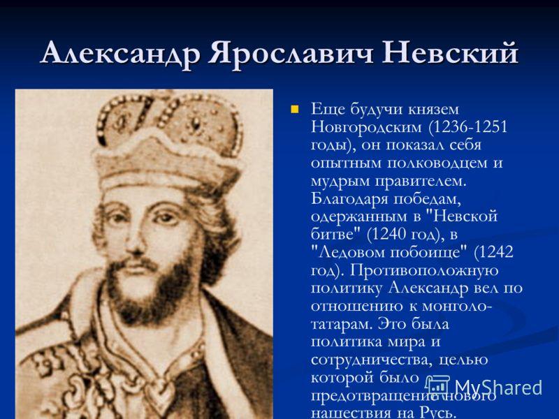 Александр Ярославич Невский Еще будучи князем Новгородским (1236-1251 годы), он показал себя опытным полководцем и мудрым правителем. Благодаря победам, одержанным в