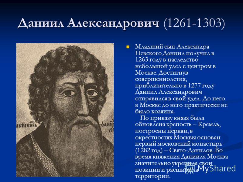 Даниил Александрович Даниил Александрович (1261-1303) Младший сын Александра Невского Даниил получил в 1263 году в наследство небольшой удел с центром в Москве. Достигнув совершеннолетия, приблизительно в 1277 году Даниил Александрович отправился в с