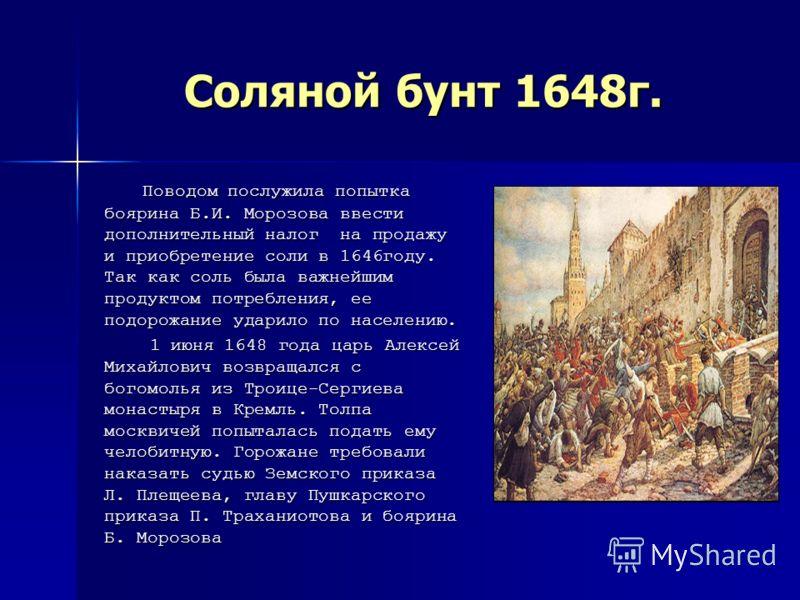 Соляной бунт 1648г. Поводом послужила попытка боярина Б.И. Морозова ввести дополнительный налог на продажу и приобретение соли в 1646году. Так как соль была важнейшим продуктом потребления, ее подорожание ударило по населению. Поводом послужила попыт