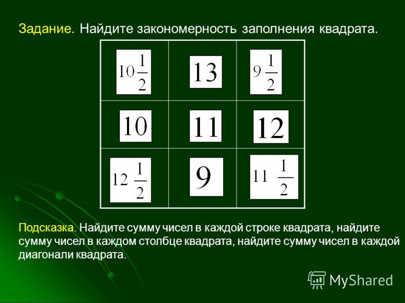 Задание. Найдите закономерность заполнения квадрата. Подсказка. Найдите сумму чисел в каждой строке квадрата, найдите сумму чисел в каждом столбце квадрата, найдите сумму чисел в каждой диагонали квадрата.
