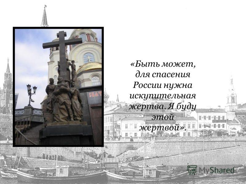 «Быть может, для спасения России нужна искупительная жертва. Я буду этой жертвой».