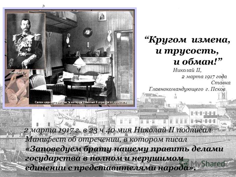 Кругом измена, и трусость, и обман! Николай II, 2 марта 1917 года Ставка Главнокомандующего г. Псков 2 марта 1917 г. в 23 ч 40 мин Николай II подписал Манифест об отречении, в котором писал «Заповедуем брату нашему править делами государства в полном
