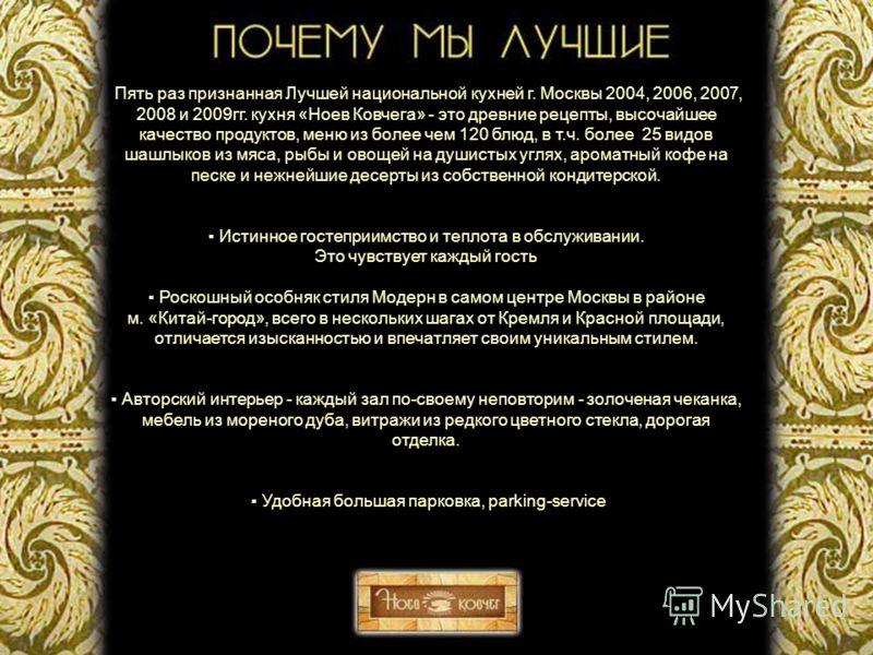 Пять раз признанная Лучшей национальной кухней г. Москвы 2004, 2006, 2007, 2008 и 2009гг. кухня «Ноев Ковчега» - это древние рецепты, высочайшее качество продуктов, меню из более чем 120 блюд, в т.ч. более 25 видов шашлыков из мяса, рыбы и овощей на