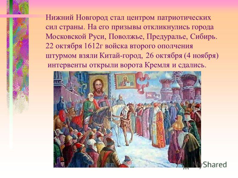 Нижний Новгород стал центром патриотических сил страны. На его призывы откликнулись города Московской Руси, Поволжье, Предуралье, Сибирь. 22 октября 1612г войска второго ополчения штурмом взяли Китай-город, 26 октября (4 ноября) интервенты открыли во