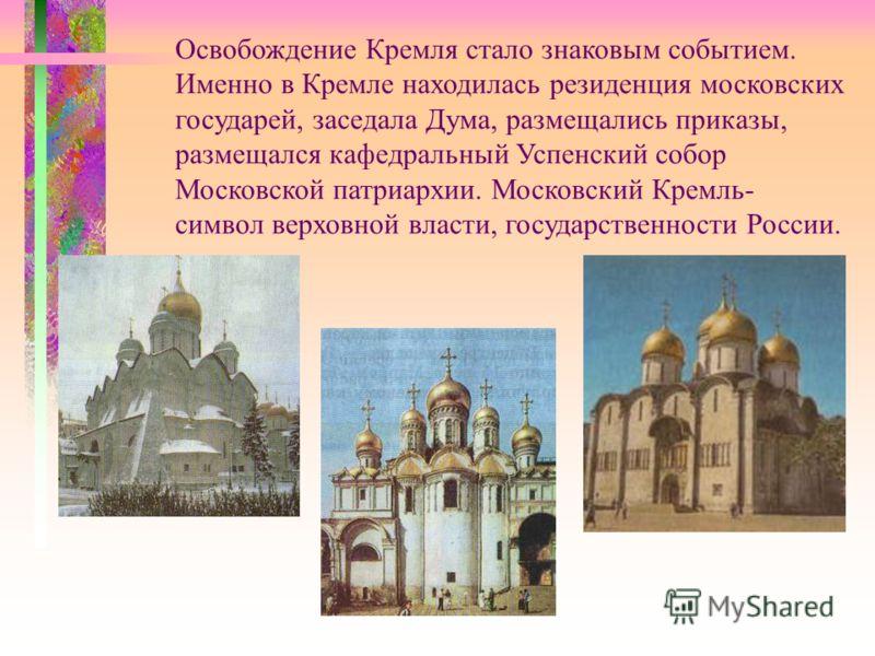 Освобождение Кремля стало знаковым событием. Именно в Кремле находилась резиденция московских государей, заседала Дума, размещались приказы, размещался кафедральный Успенский собор Московской патриархии. Московский Кремль- символ верховной власти, го